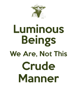 luminous-beings-we-are-not-this-crude-manner